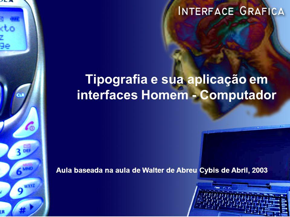 Tipografia e sua aplicação em interfaces Homem - Computador Aula baseada na aula de Walter de Abreu Cybis de Abril, 2003