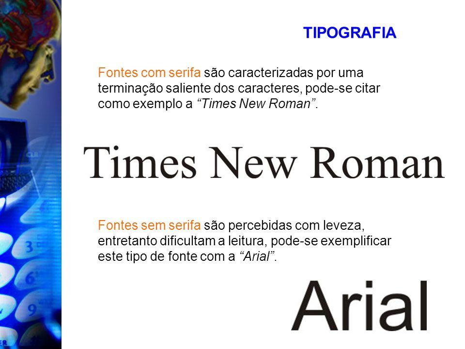 TIPOGRAFIA Fontes com serifa são caracterizadas por uma terminação saliente dos caracteres, pode-se citar como exemplo a Times New Roman. Fontes sem s