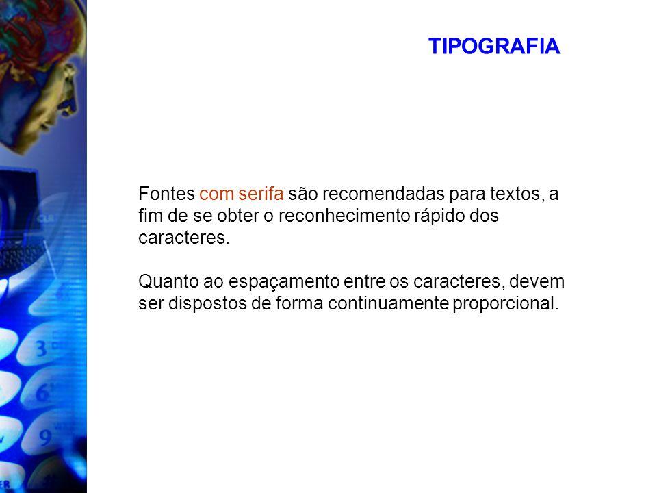 TIPOGRAFIA Fontes com serifa são recomendadas para textos, a fim de se obter o reconhecimento rápido dos caracteres. Quanto ao espaçamento entre os ca