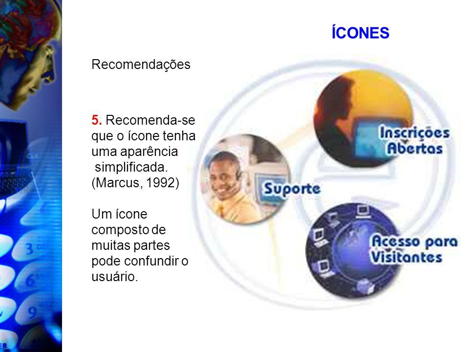ÍCONES Recomendações 5. Recomenda-se que o ícone tenha uma aparência simplificada. (Marcus, 1992) Um ícone composto de muitas partes pode confundir o