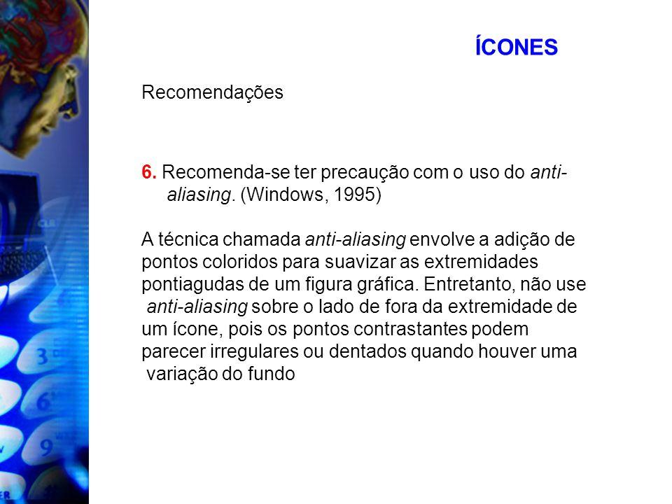 ÍCONES Recomendações 6. Recomenda-se ter precaução com o uso do anti- aliasing. (Windows, 1995) A técnica chamada anti-aliasing envolve a adição de po