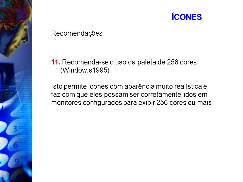 ÍCONES Recomendações 11. Recomenda-se o uso da paleta de 256 cores. (Window,s1995) Isto permite ícones com aparência muito realística e faz com que el