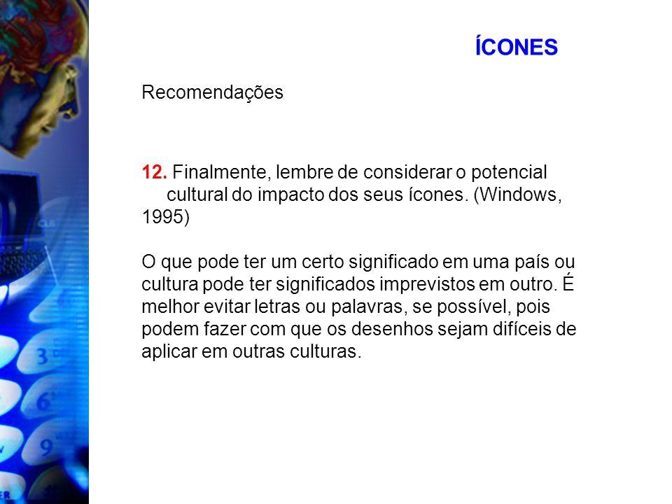 ÍCONES Recomendações 12. Finalmente, lembre de considerar o potencial cultural do impacto dos seus ícones. (Windows, 1995) O que pode ter um certo sig
