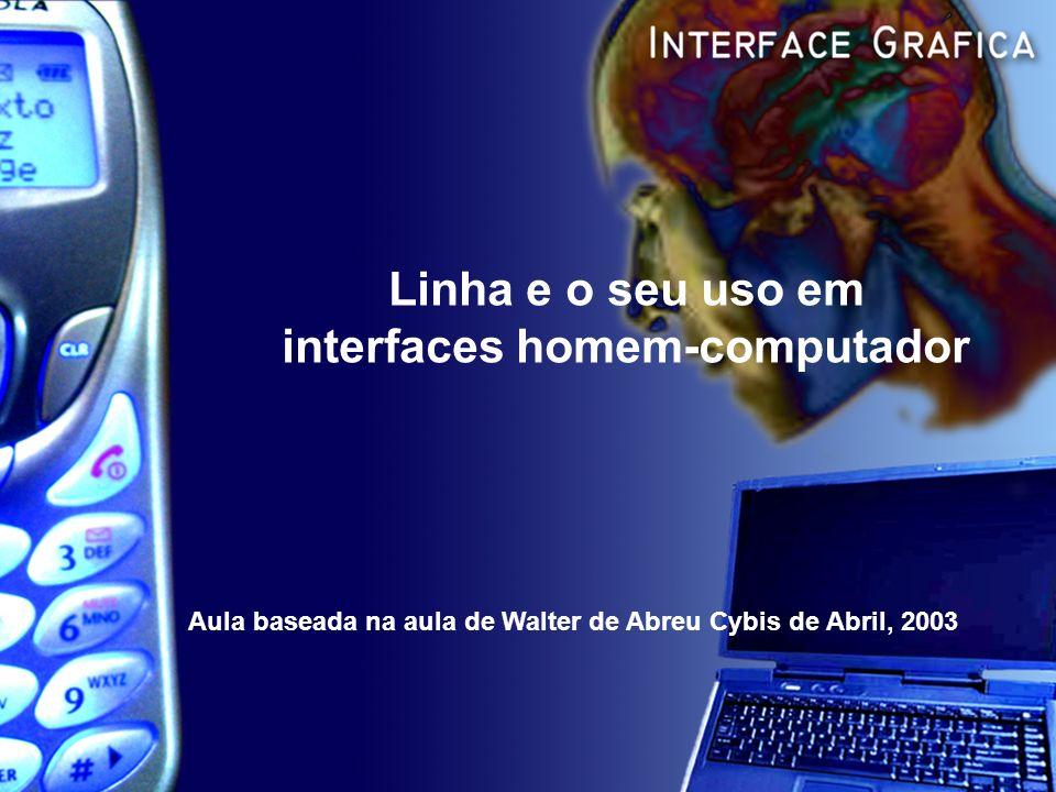 Linha e o seu uso em interfaces homem-computador Aula baseada na aula de Walter de Abreu Cybis de Abril, 2003