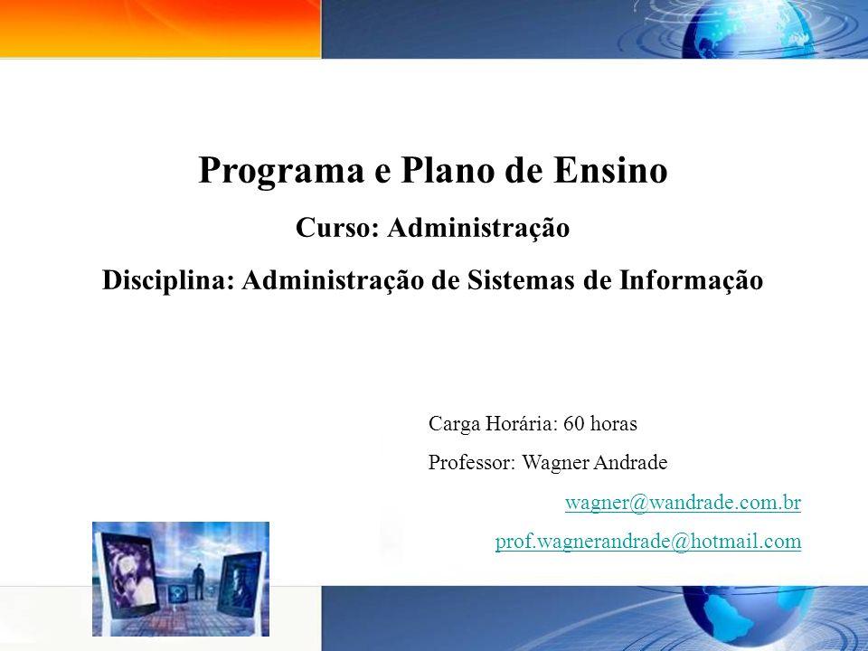 Carga Horária: 60 horas Professor: Wagner Andrade wagner@wandrade.com.br prof.wagnerandrade@hotmail.com Programa e Plano de Ensino Curso: Administração Disciplina: Administração de Sistemas de Informação
