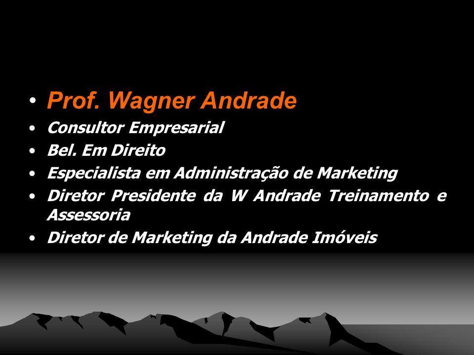 Prof. Wagner Andrade Consultor Empresarial Bel. Em Direito Especialista em Administração de Marketing Diretor Presidente da W Andrade Treinamento e As
