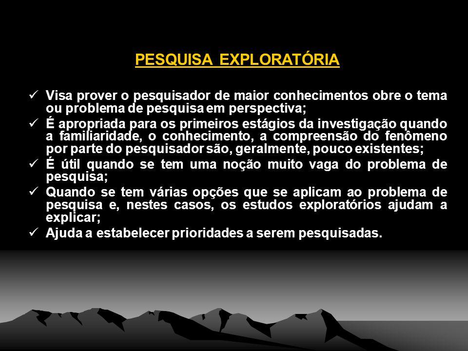 PESQUISA EXPLORATÓRIA Visa prover o pesquisador de maior conhecimentos obre o tema ou problema de pesquisa em perspectiva; É apropriada para os primei