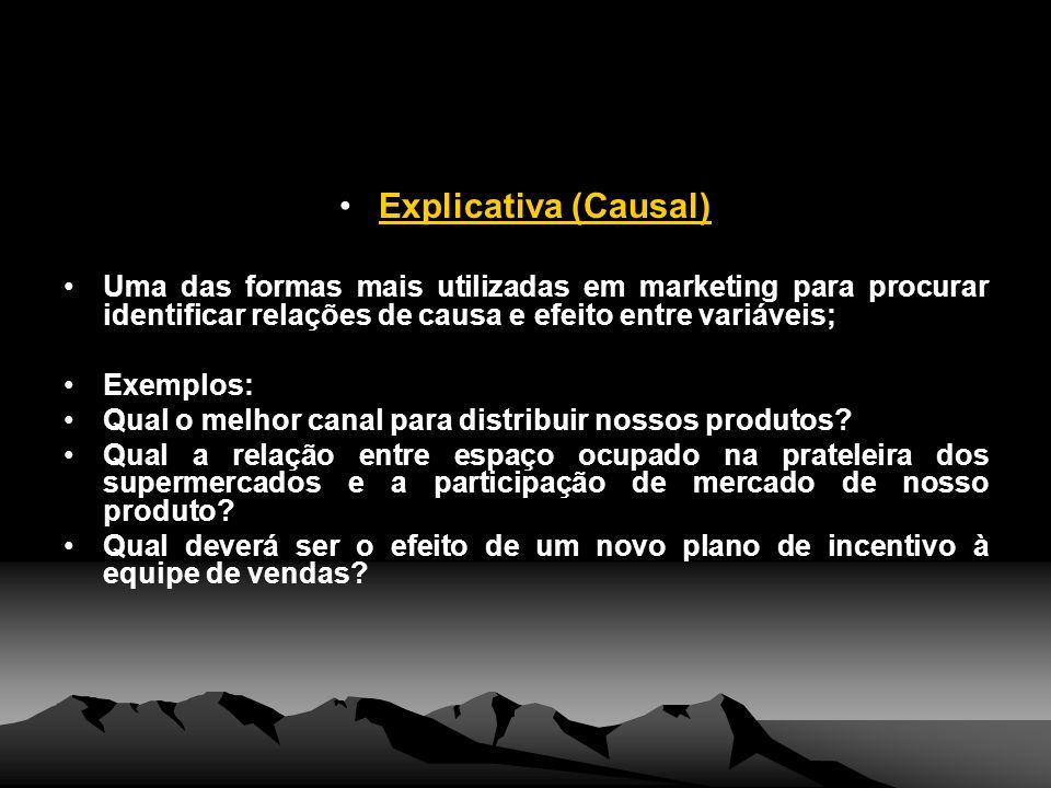 Explicativa (Causal) Uma das formas mais utilizadas em marketing para procurar identificar relações de causa e efeito entre variáveis; Exemplos: Qual