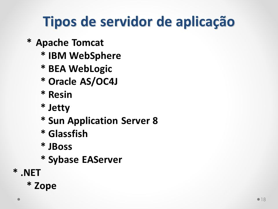 Tipos de servidor de aplicação 18 * Apache Tomcat * IBM WebSphere * BEA WebLogic * Oracle AS/OC4J * Resin * Jetty * Sun Application Server 8 * Glassfi