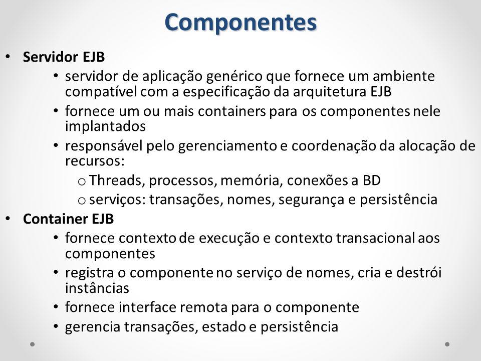 Componentes Servidor EJB servidor de aplicação genérico que fornece um ambiente compatível com a especificação da arquitetura EJB fornece um ou mais c