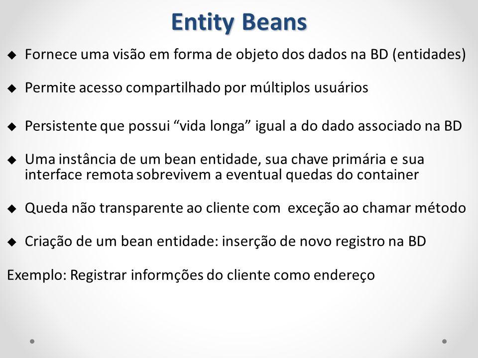 Entity Beans Fornece uma visão em forma de objeto dos dados na BD (entidades) Permite acesso compartilhado por múltiplos usuários Persistente que poss