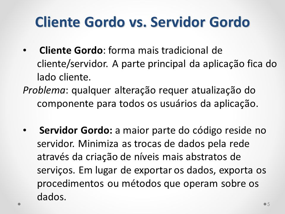 Cliente Gordo vs. Servidor Gordo Cliente Gordo: forma mais tradicional de cliente/servidor. A parte principal da aplicação fica do lado cliente. Probl