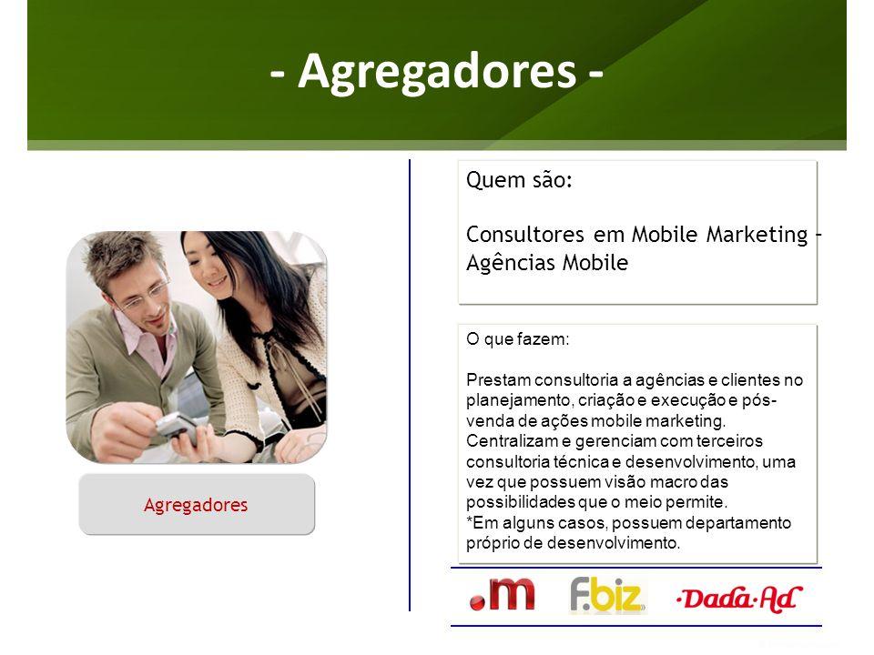 - Agregadores - O que fazem: Prestam consultoria a agências e clientes no planejamento, criação e execução e pós- venda de ações mobile marketing. Cen