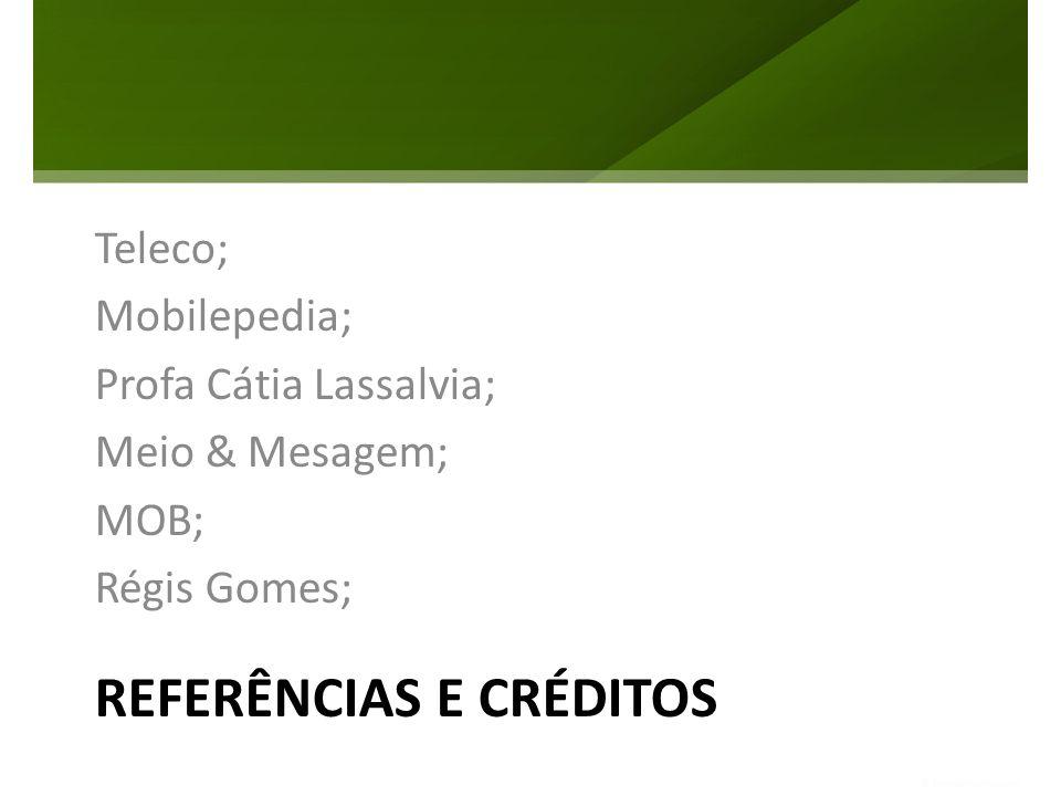 REFERÊNCIAS E CRÉDITOS Teleco; Mobilepedia; Profa Cátia Lassalvia; Meio & Mesagem; MOB; Régis Gomes;