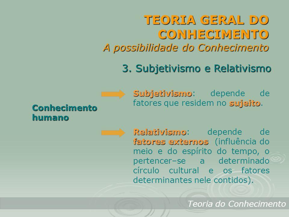 TEORIA GERAL DO CONHECIMENTO A possibilidade do Conhecimento Teoria do Conhecimento 3. Subjetivismo e Relativismo Conhecimento humano Subjetivismo suj