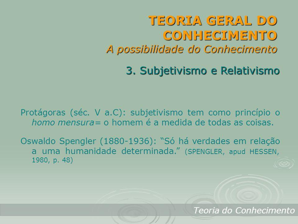 TEORIA GERAL DO CONHECIMENTO A possibilidade do Conhecimento Teoria do Conhecimento 3. Subjetivismo e Relativismo Protágoras (séc. V a.C): subjetivism