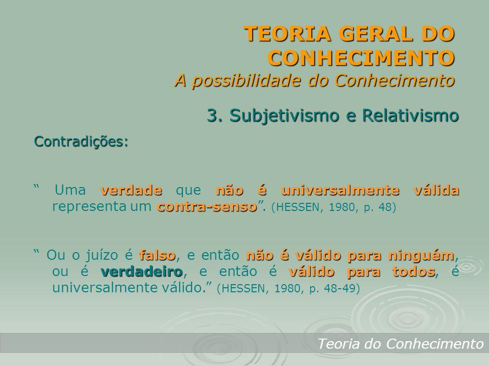 TEORIA GERAL DO CONHECIMENTO A possibilidade do Conhecimento Teoria do Conhecimento 3. Subjetivismo e Relativismo Contradições: verdadenão é universal