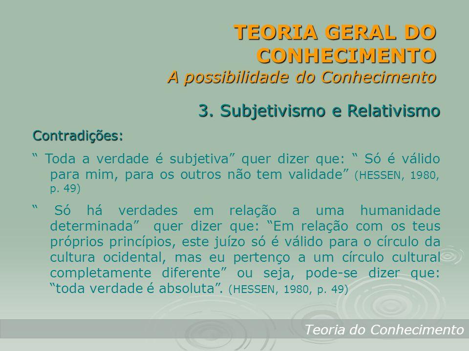 TEORIA GERAL DO CONHECIMENTO A possibilidade do Conhecimento Teoria do Conhecimento 3. Subjetivismo e Relativismo Contradições: Toda a verdade é subje