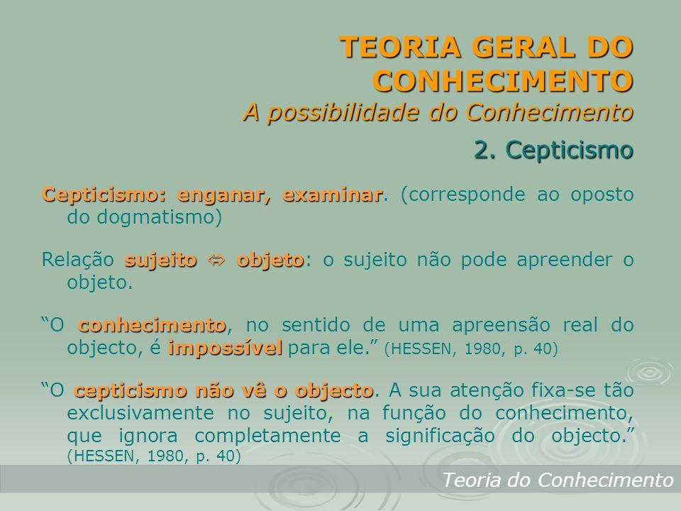 TEORIA GERAL DO CONHECIMENTO A possibilidade do Conhecimento Teoria do Conhecimento 2. Cepticismo Cepticismo: enganar, examinar Cepticismo: enganar, e