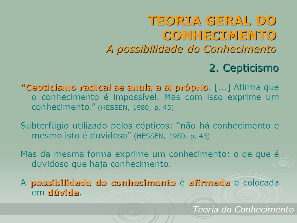 TEORIA GERAL DO CONHECIMENTO A possibilidade do Conhecimento Teoria do Conhecimento 2. Cepticismo Cepticismo radical se anula a si próprio Cepticismo