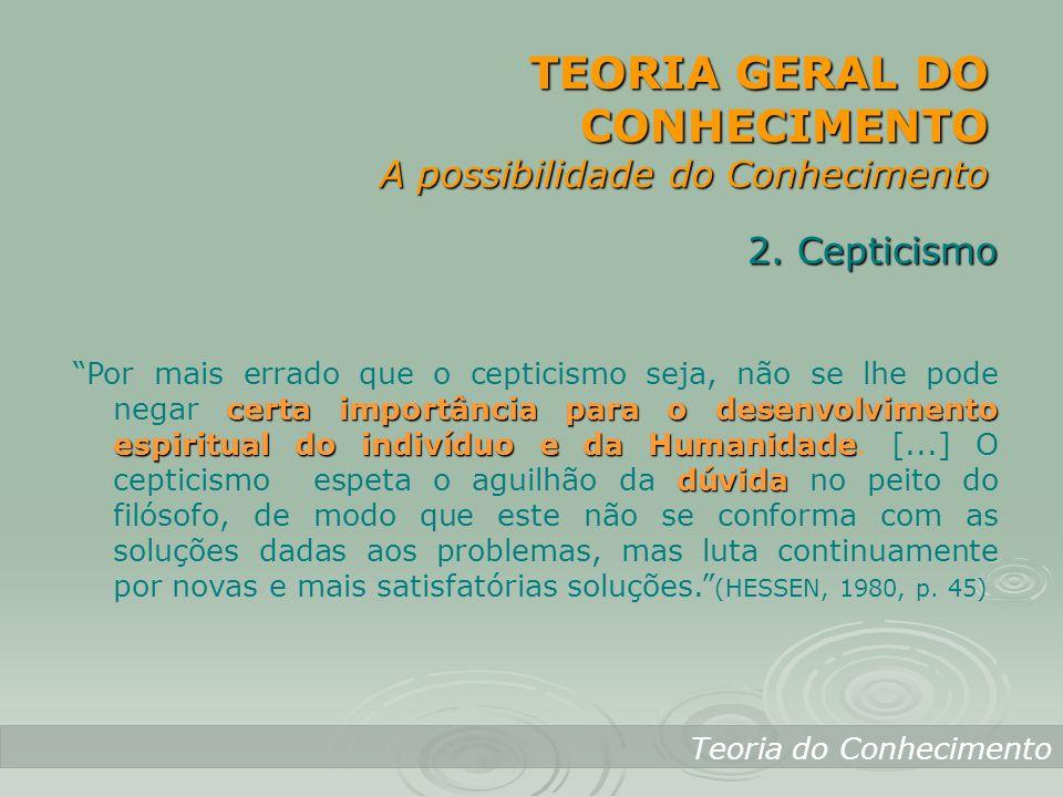 TEORIA GERAL DO CONHECIMENTO A possibilidade do Conhecimento Teoria do Conhecimento 2. Cepticismo certa importância para o desenvolvimento espiritual
