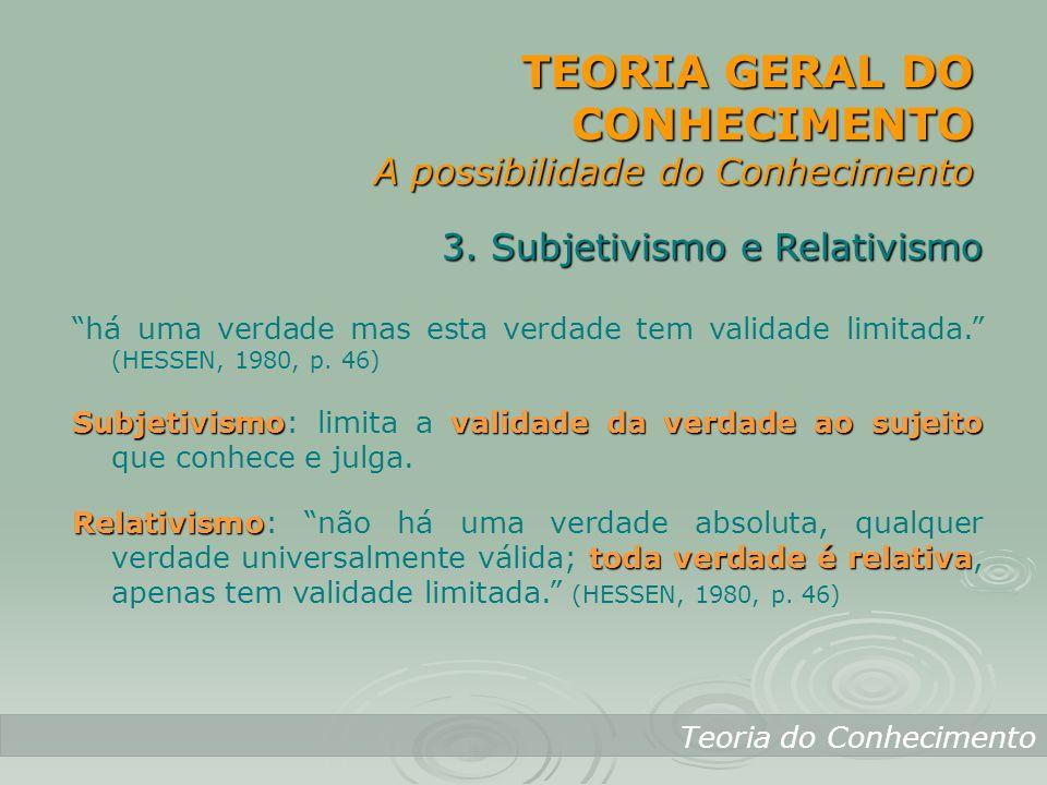 TEORIA GERAL DO CONHECIMENTO A possibilidade do Conhecimento Teoria do Conhecimento 3. Subjetivismo e Relativismo há uma verdade mas esta verdade tem