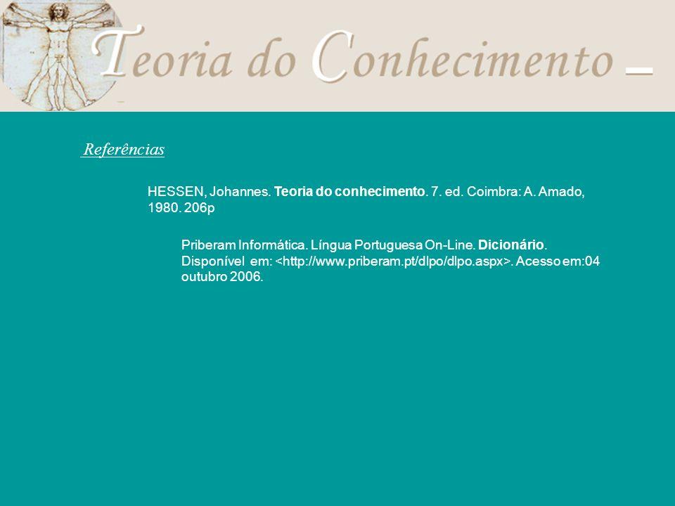 Referências HESSEN, Johannes. Teoria do conhecimento. 7. ed. Coimbra: A. Amado, 1980. 206p Priberam Informática. Língua Portuguesa On-Line. Dicionário