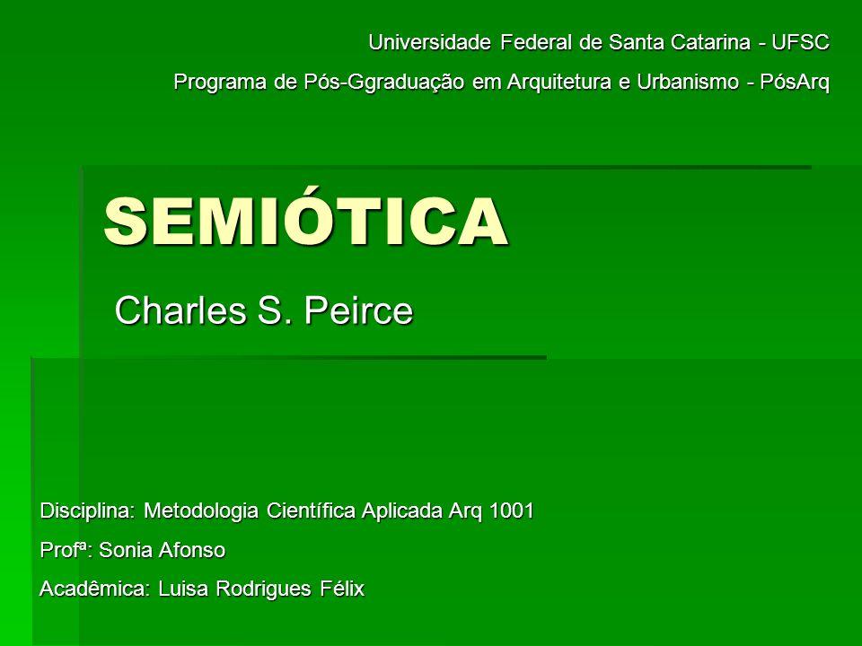 SEMIÓTICA Charles S. Peirce Universidade Federal de Santa Catarina - UFSC Programa de Pós-Ggraduação em Arquitetura e Urbanismo - PósArq Disciplina: M