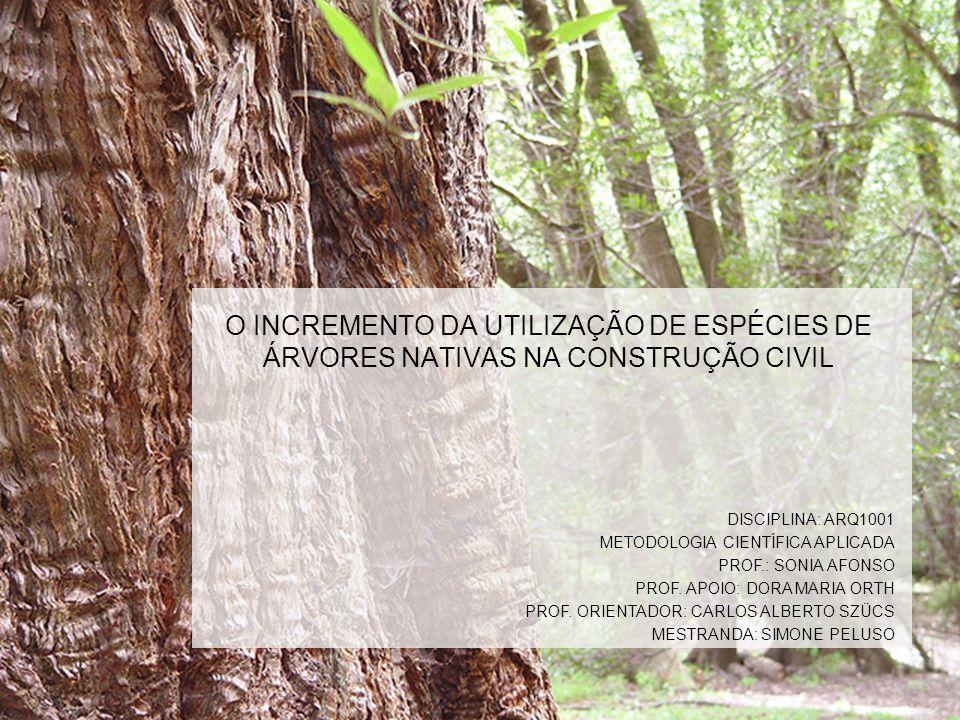 O INCREMENTO DA UTILIZAÇÃO DE ESPÉCIES DE ÁRVORES NATIVAS NA CONSTRUÇÃO CIVIL DISCIPLINA: ARQ1001 METODOLOGIA CIENTÍFICA APLICADA PROF.: SONIA AFONSO