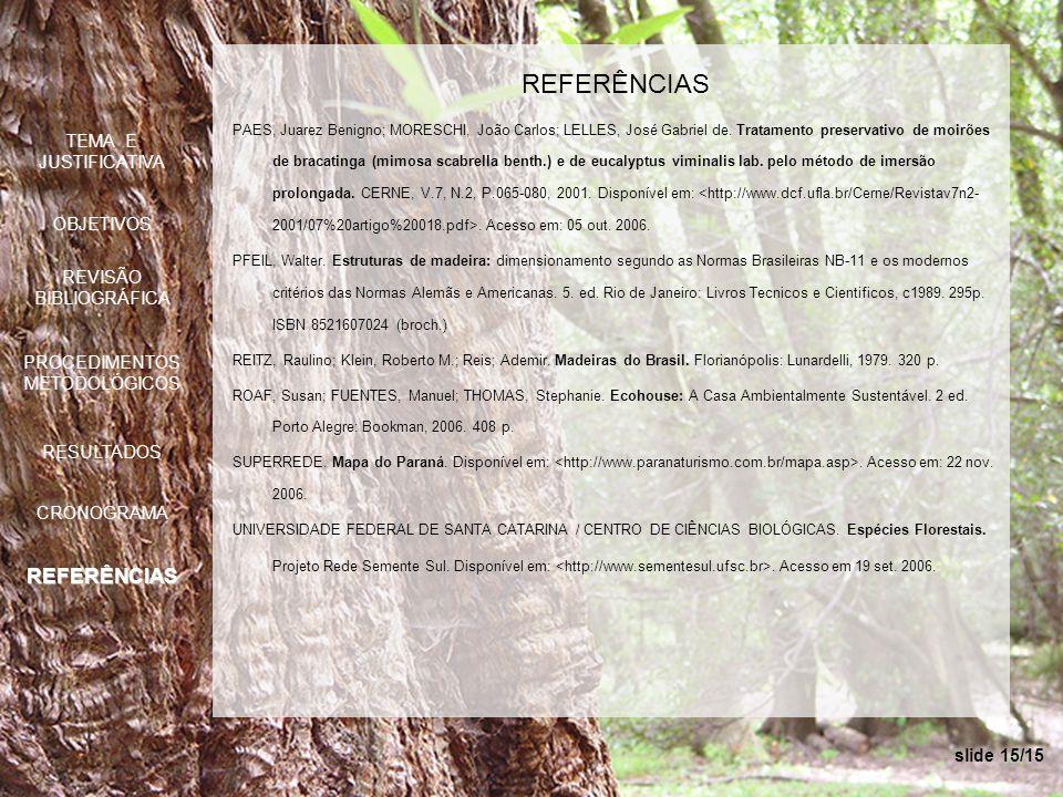 slide 15/15 REFERÊNCIAS PAES, Juarez Benigno; MORESCHI, João Carlos; LELLES, José Gabriel de. Tratamento preservativo de moirões de bracatinga (mimosa
