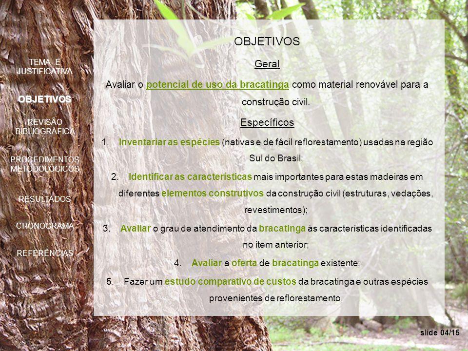 slide 04/15 OBJETIVOS Geral Avaliar o potencial de uso da bracatinga como material renovável para a construção civil. Específicos 1.Inventariar as esp
