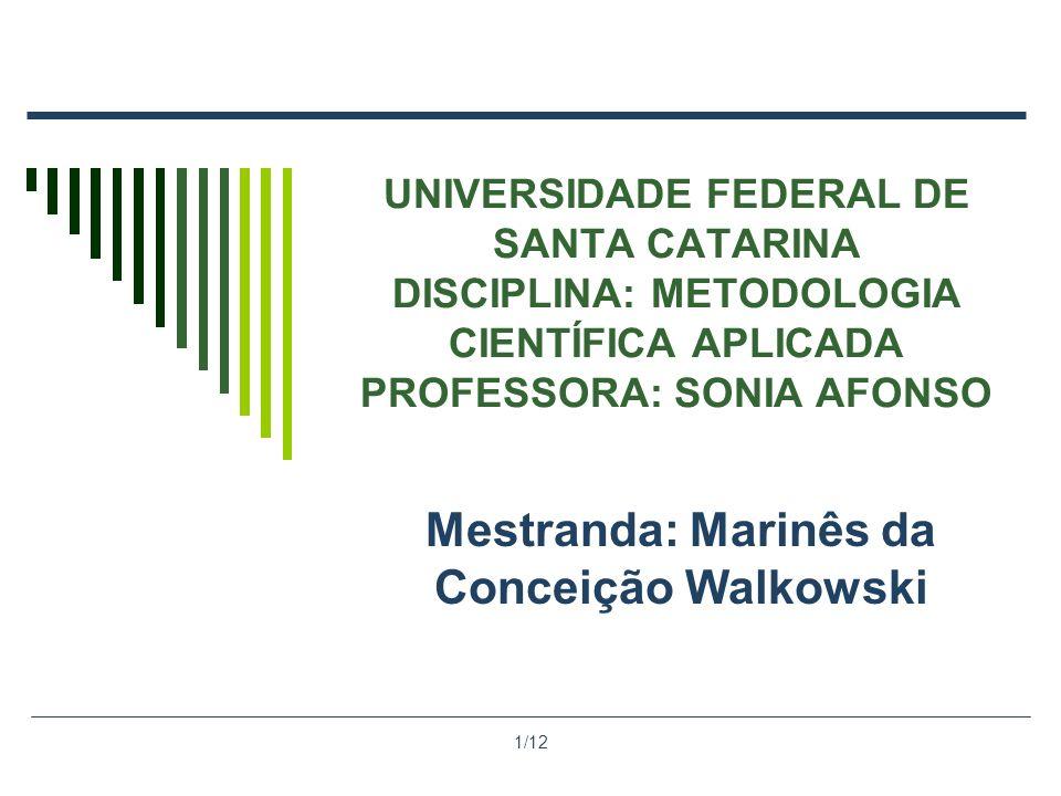1/12 UNIVERSIDADE FEDERAL DE SANTA CATARINA DISCIPLINA: METODOLOGIA CIENTÍFICA APLICADA PROFESSORA: SONIA AFONSO Mestranda: Marinês da Conceição Walko