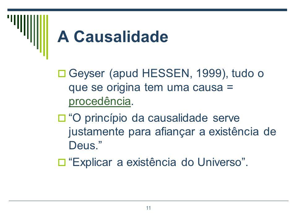 11 A Causalidade Geyser (apud HESSEN, 1999), tudo o que se origina tem uma causa = procedência. O princípio da causalidade serve justamente para afian
