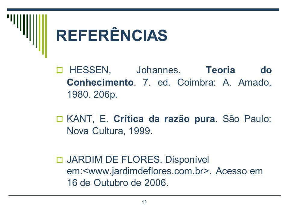 12 REFERÊNCIAS HESSEN, Johannes. Teoria do Conhecimento. 7. ed. Coimbra: A. Amado, 1980. 206p. KANT, E. Crítica da razão pura. São Paulo: Nova Cultura
