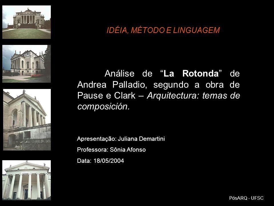 PósARQ - UFSC Análise de La Rotonda de Andrea Palladio, segundo a obra de Pause e Clark – Arquitectura: temas de composición. IDÉIA, MÉTODO E LINGUAGE