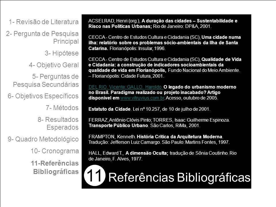 11 1- Revisão de Literatura 2- Pergunta de Pesquisa Principal 3- Hipótese 4- Objetivo Geral 5- Perguntas de Pesquisa Secundárias 6- Objetivos Específicos 7- Métodos 8- Resultados Esperados 9- Quadro Metodológico 10- Cronograma 11-Referências Bibliográficas Referências Bibliográficas ACSELRAD, Henri (org.), A duração das cidades – Sustentabilidade e Risco nas Políticas Urbanas; Rio de Janeiro: DP&A, 2001.