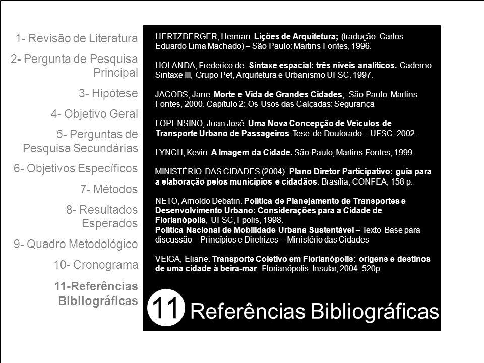 11 1- Revisão de Literatura 2- Pergunta de Pesquisa Principal 3- Hipótese 4- Objetivo Geral 5- Perguntas de Pesquisa Secundárias 6- Objetivos Específicos 7- Métodos 8- Resultados Esperados 9- Quadro Metodológico 10- Cronograma 11-Referências Bibliográficas Referências Bibliográficas HERTZBERGER, Herman.