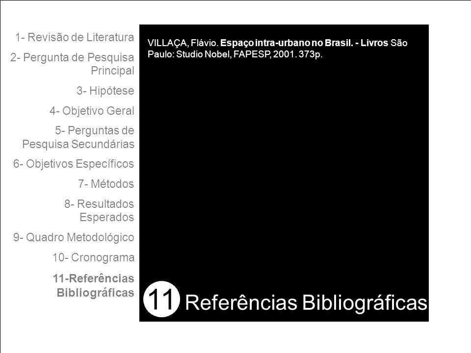 11 1- Revisão de Literatura 2- Pergunta de Pesquisa Principal 3- Hipótese 4- Objetivo Geral 5- Perguntas de Pesquisa Secundárias 6- Objetivos Específicos 7- Métodos 8- Resultados Esperados 9- Quadro Metodológico 10- Cronograma 11-Referências Bibliográficas Referências Bibliográficas VILLAÇA, Flávio.