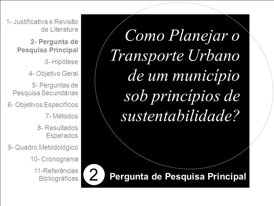 2 1- Justificativa e Revisão de Literatura 2- Pergunta de Pesquisa Principal 3- Hipótese 4- Objetivo Geral 5- Perguntas de Pesquisa Secundárias 6- Objetivos Específicos 7- Métodos 8- Resultados Esperados 9- Quadro Metodológico 10- Cronograma 11-Referências Bibliográficas Pergunta de Pesquisa Principal Como Planejar o Transporte Urbano de um município sob princípios de sustentabilidade?