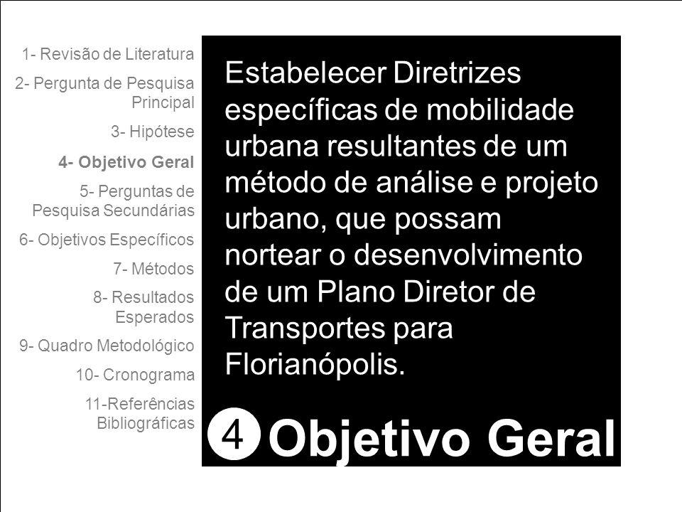4 1- Revisão de Literatura 2- Pergunta de Pesquisa Principal 3- Hipótese 4- Objetivo Geral 5- Perguntas de Pesquisa Secundárias 6- Objetivos Específicos 7- Métodos 8- Resultados Esperados 9- Quadro Metodológico 10- Cronograma 11-Referências Bibliográficas Objetivo Geral Estabelecer Diretrizes específicas de mobilidade urbana resultantes de um método de análise e projeto urbano, que possam nortear o desenvolvimento de um Plano Diretor de Transportes para Florianópolis.