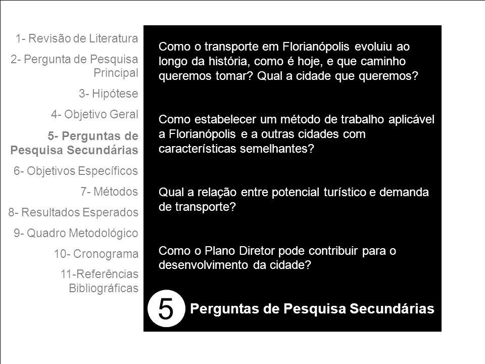 5 1- Revisão de Literatura 2- Pergunta de Pesquisa Principal 3- Hipótese 4- Objetivo Geral 5- Perguntas de Pesquisa Secundárias 6- Objetivos Específicos 7- Métodos 8- Resultados Esperados 9- Quadro Metodológico 10- Cronograma 11-Referências Bibliográficas Perguntas de Pesquisa Secundárias Como o transporte em Florianópolis evoluiu ao longo da história, como é hoje, e que caminho queremos tomar.
