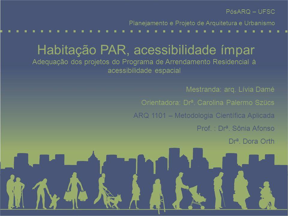 Habitação PAR, acessibilidade ímpar PósARQ – UFSC Planejamento e Projeto de Arquitetura e Urbanismo Mestranda: arq. Lívia Damé Orientadora: Drª. Carol