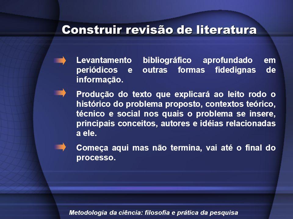 Construir revisão de literatura Levantamento bibliográfico aprofundado em periódicos e outras formas fidedignas de informação. Produção do texto que e