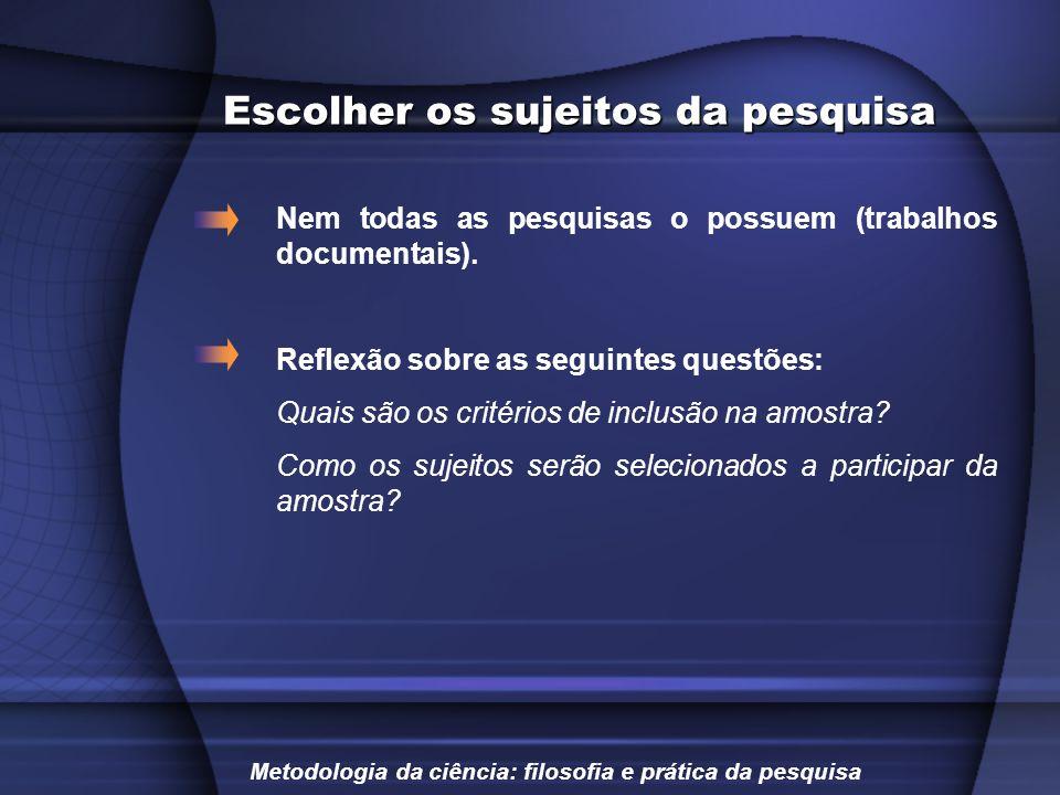 Escolher os sujeitos da pesquisa Nem todas as pesquisas o possuem (trabalhos documentais). Reflexão sobre as seguintes questões: Quais são os critério