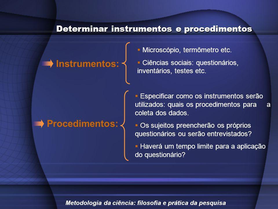 Determinar instrumentos e procedimentos Microscópio, termômetro etc. Ciências sociais: questionários, inventários, testes etc. Especificar como os ins