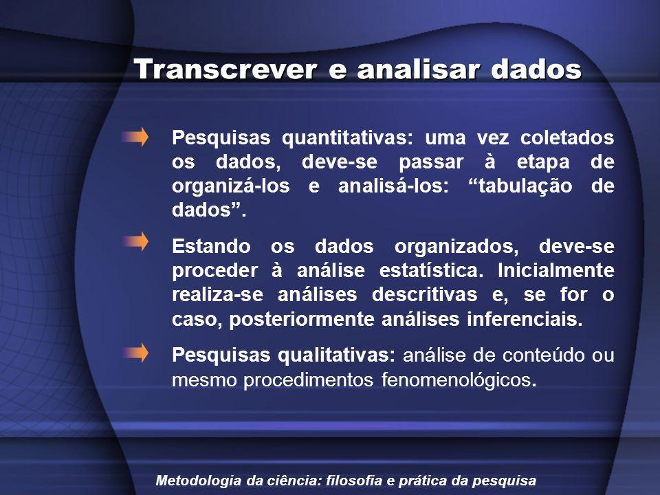 Transcrever e analisar dados Pesquisas quantitativas: uma vez coletados os dados, deve-se passar à etapa de organizá-los e analisá-los: tabulação de d