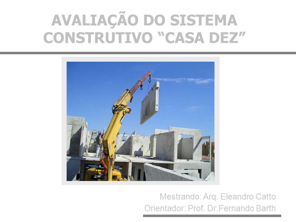 AVALIAÇÃO DO SISTEMA CONSTRUTIVO CASA DEZ Mestrando: Arq. Eleandro Catto Orientador: Prof. Dr.Fernando Barth