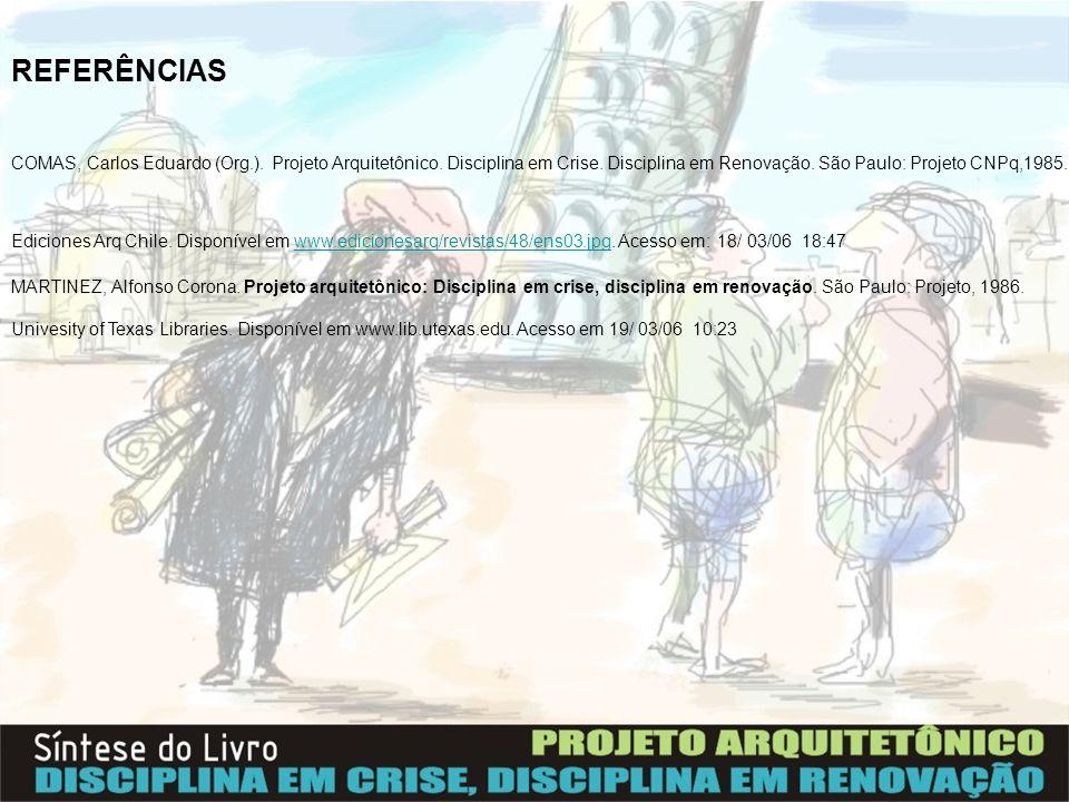 REFERÊNCIAS COMAS, Carlos Eduardo (Org.). Projeto Arquitetônico. Disciplina em Crise. Disciplina em Renovação. São Paulo: Projeto CNPq,1985. Ediciones