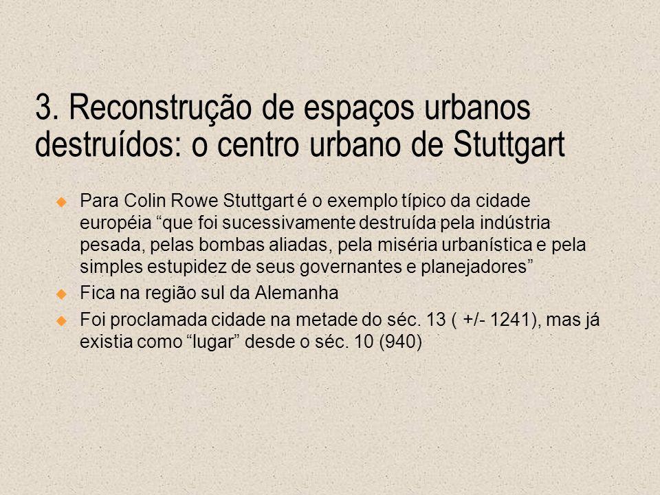 3. Reconstrução de espaços urbanos destruídos: o centro urbano de Stuttgart Para Colin Rowe Stuttgart é o exemplo típico da cidade européia que foi su