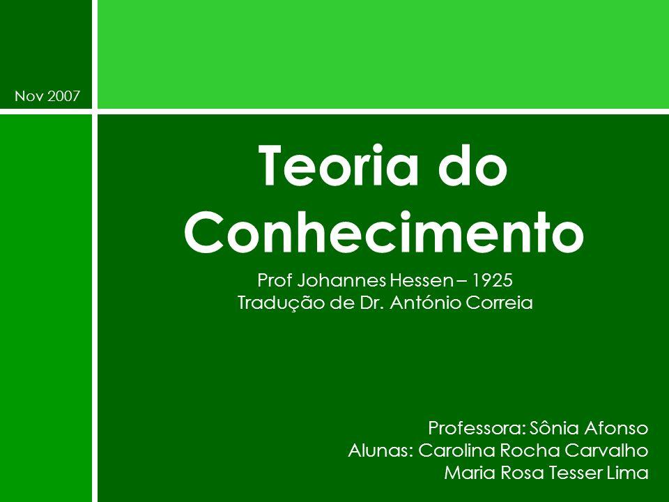 Teoria do Conhecimento Prof Johannes Hessen – 1925 Tradução de Dr. António Correia Professora: Sônia Afonso Alunas: Carolina Rocha Carvalho Maria Rosa